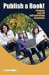 Publish a Book!  Compare over 50 Self-Publishing Companies Book Publishing with CreateSpace, Lulu, Lightning Source, iUniverse, Outskirts, Publish America, Xlibris, Xulon, etc. (English Edition)
