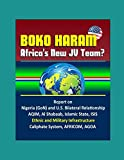 Boko Haram: Africa's New JV Team? Report on Nigeria (GoN) and U.S. Bilateral Relationship, AQIM, Al Shabaab, Islamic State, ISIS, Ethnic and Military Infrastructure, Caliphate System, AFRICOM, AGOA