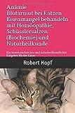 Anämie Blutarmut bei Katzen Eisenmangel behandeln mit Homöopathie, Schüsslersalzen (Biochemie) und Naturheilkunde: Ein homöopathischer und naturheilkundlicher Ratgeber für die Katze