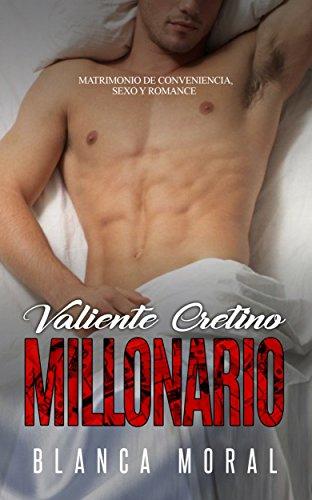 Valiente Cretino Millonario: Matrimonio de Conveniencia, Sexo y Romance (Novela Romántica y Erótica) por Blanca Moral