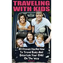 Traveling With Kids: 30 Proven Hacks How To Travel Easy And Entertain Your Child On The Way  (English Edition)