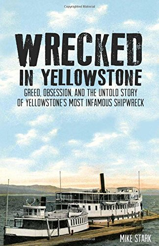 Wrecked in Yellowstone: Greed, Obsession, and the Untold Story of Yellowstone's Most Infamous Shipwreck by Mike Stark (2016-05-09)