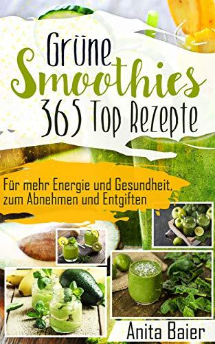GRÜNE SMOOTHIES 365 TOP REZEPTE: Für mehr Energie und Gesundheit, zum Abnehmen und Entgiften -