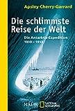 Die schlimmste Reise der Welt: Die Antarktis-Expedition 1910-1913