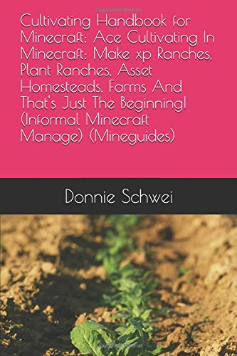 Cultivating Handbook for Minecraft: Ace Cultivating In Minecraft: Make xp Ranches, Plant Ranches, Asset Homesteads, Farms And That's Just The Beginning! (Informal Minecraft Manage) (Mineguides)
