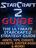 Starcraft 2 Guide: The Ultimate Starcraft 2 Strategy Guide. Hints, Tips, Cheats, Secrets, Easter Eggs, Multiplayer & More!