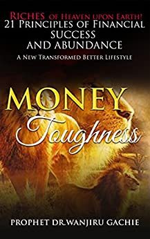 Money Toughness: Riches of Heaven upon Earth 21 Principles of Financial Success and Abudance A New Transformed Better Lifestyle (English Edition) di [Gachie, Prophet Dr. Wanjiru]