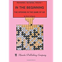 In the Beginning: The Opening in the Game of Go (Elementary Go Series)