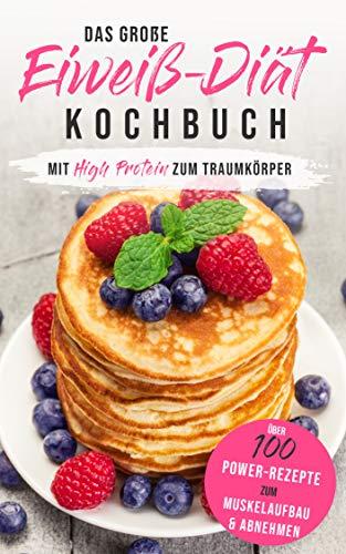 Das große Eiweiß-Diät Kochbuch: Mit High Protein zum Traumkörper - Über 100 Power-Rezepte zum Muskelaufbau & Abnehmen