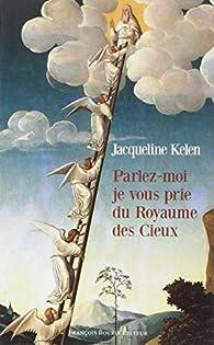 Parlez-moi, je vous prie, du Royaume des Cieux par Jacqueline Kelen