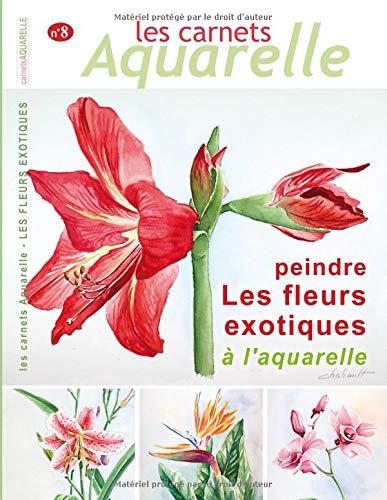 Les carnets aquarelle n°8: peindre les fleurs exotiques à l'aquarelle