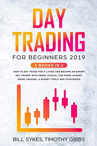 Day Trading for Beginners 2019: 3 BOOKS IN 1 - How to Day Trade for a Living and Become an Expert Day Trader With Penny Stocks, the Forex Market, Swing Trading, & Expert Tools and Tactics.