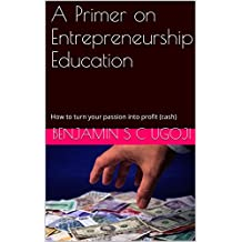 A Primer on Entrepreneurship Education: How to turn your passion into profit (cash)
