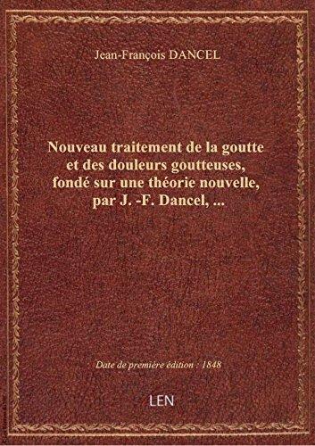 Nouveau traitement de la goutte et des douleurs goutteuses, fondé sur une théorie nouvelle, par J.-F par Jean-François DANCEL