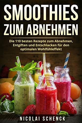 Smoothies zum Abnehmen: Die 110 besten Rezepte zum Abnehmen, Entgiften und Entschlacken für den optimalen Wohlfühleffekt