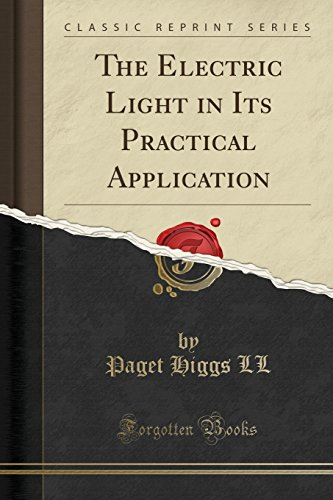 The Electric Light in Its Practical Application (Classic Reprint)