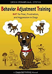 Behavior Adjustment Training: BAT for Fear, Frustration, and Aggression in Dogs by Grisha Stewart (2011-09-01)