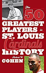 The 50 Greatest Players in St. Louis Cardinals History by Robert W. Cohen (2015-04-01)