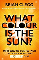 What Colour is the Sun?: Mind-Bending Science Facts in the Solar System's Brightest Quiz (Quiz Books)