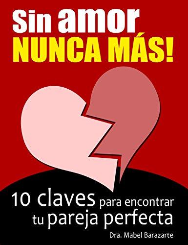 Sin amor... NUNCA MÁS!: 10 claves para encontrar tu pareja perfecta por Mabel Barazarte