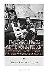 Francis Gary Powers and the 1960 U-2 Incident: The History and Legacy of the Fateful Spy Plane Mission that Changed the Cold War