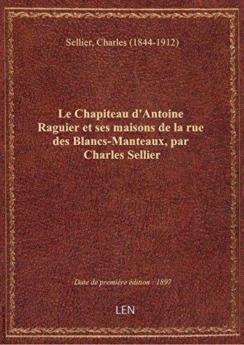 Le Chapiteau d'Antoine Raguier et ses maisons de la rue des Blancs-Manteaux, par Charles Sellier