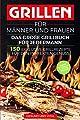 Grillen für Männer und Frauen - das große Grillbuch für Jedermann: 150 exklusive Grillrezepte für den perfekten Genuss - BONUS: 30 geniale Cocktail Rezepte für den perfekten Grillabend