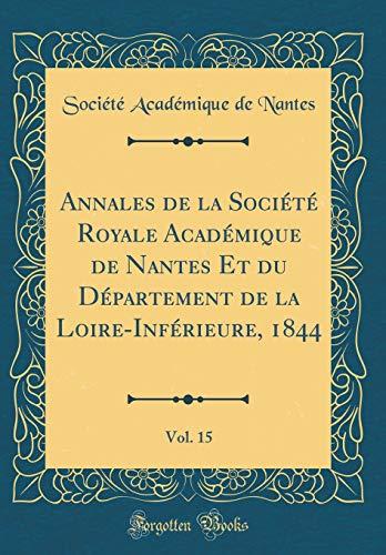 Annales de la Société Royale Académique de Nantes Et Du Département de la Loire-Inférieure, 1844, Vol. 15 (Classic Reprint) par Societe Academique De Nantes