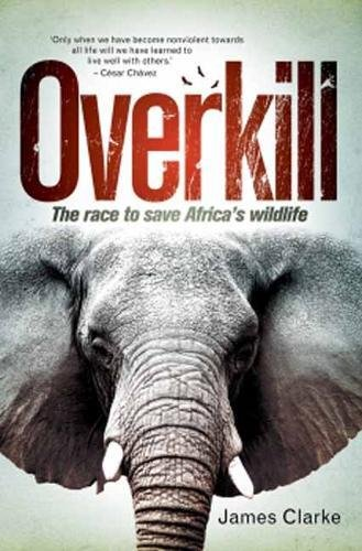 Overkill: The race to save Africa's wildlife por James Clarke
