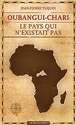 Oubangui-Chari, le pays qui n'existait pas de Jean-Pierre TUQUOI