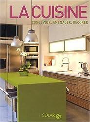 La cuisine : Concevoir, aménager, décorer