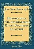 histoire de la vie des ouvrages et des doctrines de luther classic reprint