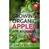 Growing Organic Apples for Beginners: Easy way for your home gardening (English Edition)