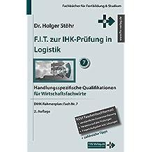 F.I.T. zur IHK-Prüfung in Logistik: Handlungsspezifische Qualifikationen für Wirtschaftsfachwirte (Fachbücher für Fortbildung & Studium)