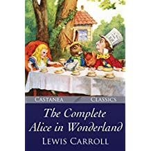 The Complete Alice in Wonderland: Alice's Adventures in Wonderland, Through the Looking-Glass, The Hunting of the Snark and Alice's Adventures Under Ground (English Edition)