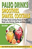 Paleo Drinks: Smoothies, Shakes, Cocktails: 50 Unique, Simple and Easy Recipes for Healthy Weight Loss, Detoxing, Cleanse, and Better Lifestyle
