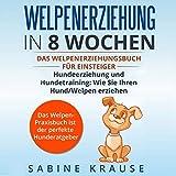 Welpenerziehung in 8 Wochen: Das Welpen Erziehung´s Buch für Einsteiger Hundeerziehung und Hundetraining, wie Sie Ihren Hund/Welpen erziehen. Das Welpen der perfekte Hunderatgeber -