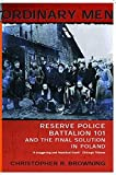 Ordinary Men: Reserve Police Battalion 11 and the Final Solution in Poland: Reserve Police Battalion 101 and the Final Solution in Poland - Christopher R Browning