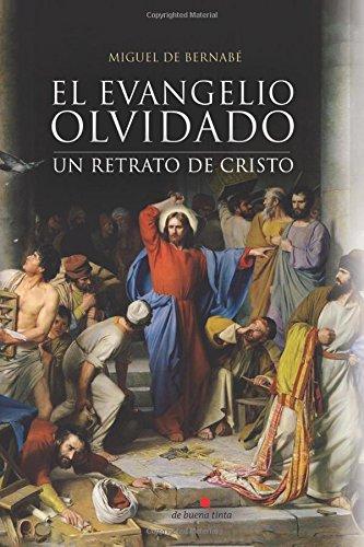 El Evangelio olvidado: Un retrato de Cristo por Miguel De Bernabé