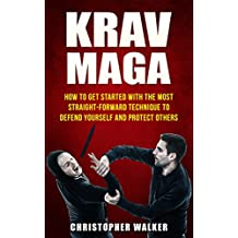 KRAV MAGA: How To Get Started With The Most Straight-Forward Technique To Defend Yourself and Protect Others (Self Defense, Martial Arts, MMA, Violence, Strength Training) (English Edition)