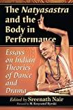 The Natyasastra and the Body in Performance: Essays on Indian Theories of Dance and Drama