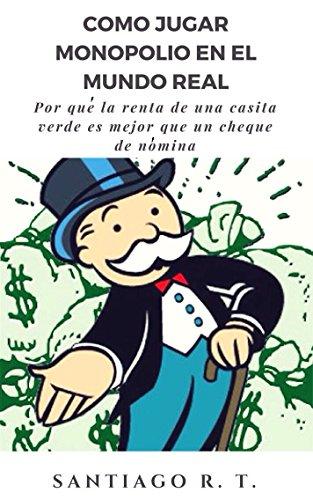 Como jugar Monopolio en el mundo real: Por qué la renta de una casita verde es mejor que un cheque de nómina por Santiago R. T.