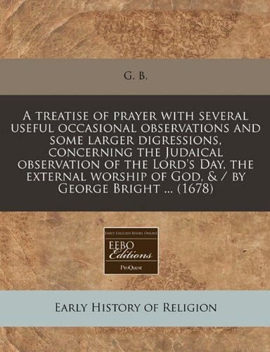 A treatise of prayer with several useful occasional observations and some larger digressions, concerning the Judaical observation of the Lord's Day, ... of God, & / by George Bright ... (1678)