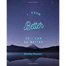 I Know Better So I Can Do Better Weekly Planner: At A Glance Organizer Get things done Goals Notebook and Reflection Diary With Motivational Quotes To ... (Time Management Planners, Band 1)