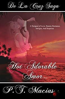 Hot Adorable Amor (Book 1): A Tempest of Love, Steamy Romance, Intrigue, And Suspense (De La Cruz Saga 6) by [Macias, P.T.]