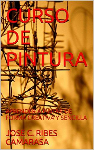 CURSO DE PINTURA: APRENDER A PINTAR DE FORMA CREATIVA Y SENCILLA por JOSE C. RIBES CAMARASA