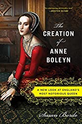 The Creation of Anne Boleyn: A New Look at England's Most Notorious Queen by Susan Bordo (2014-04-01)