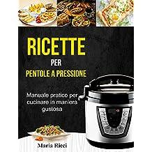 Ricette per pentole a pressione: Manuale pratico per cucinare in maniera gustosa (Italian Edition)
