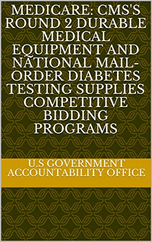 Medicare: CMS's Round 2 Durable Medical Equipment and National Mail-order Diabetes Testing Supplies Competitive Bidding Programs (English Edition)