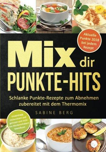 Mix dir Punkte-Hits: Schlanke Punkte-Rezepte zum Abnehmen zubereitet mit dem Thermomix® (höchstens bis zu 5 Punkten pro Portion) nach dem Punkte-Konzept wie z.B. Weight Watcher (Punkte Mix) Weight Watcher Punkte